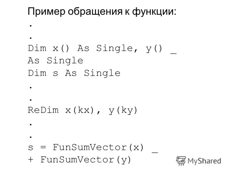 Пример обращения к функции:. Dim x() As Single, y() _ As Single Dim s As Single. ReDim x(kx), y(ky). s = FunSumVector(x) _ + FunSumVector(y)