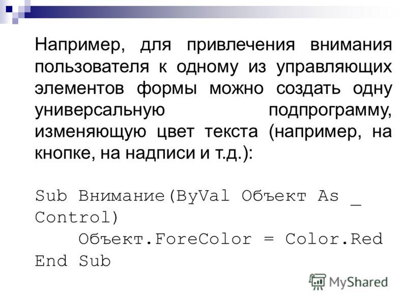 Например, для привлечения внимания пользователя к одному из управляющих элементов формы можно создать одну универсальную подпрограмму, изменяющую цвет текста (например, на кнопке, на надписи и т.д.): Sub Внимание(ByVal Объект As _ Control) Объект.For