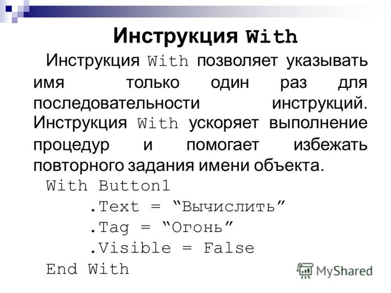 Инструкция With Инструкция With позволяет указывать имя только один раз для последовательности инструкций. Инструкция With ускоряет выполнение процедур и помогает избежать повторного задания имени объекта. With Button1.Text = Вычислить.Tag = Огонь.Vi