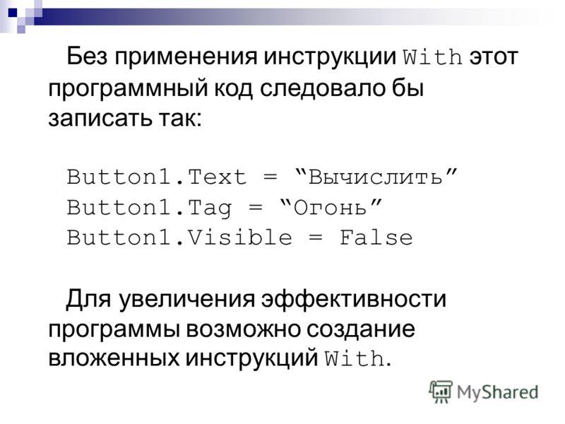 Без применения инструкции With этот программный код следовало бы записать так: Button1.Text = Вычислить Button1.Tag = Огонь Button1.Visible = False Для увеличения эффективности программы возможно создание вложенных инструкций With.