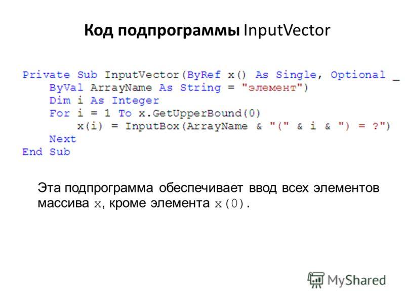 Код подпрограммы InputVector Эта подпрограмма обеспечивает ввод всех элементов массива x, кроме элемента x(0).