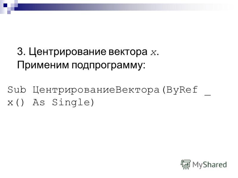 3. Центрирование вектора x. Применим подпрограмму: Sub ЦентрированиеВектора(ByRef _ x() As Single)