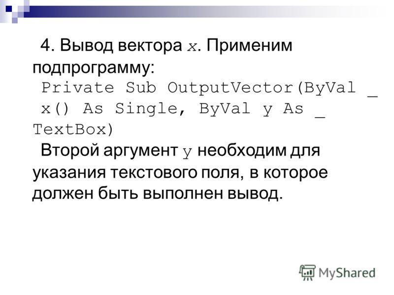 4. Вывод вектора x. Применим подпрограмму: Private Sub OutputVector(ByVal _ x() As Single, ByVal y As _ TextBox) Второй аргумент y необходим для указания текстового поля, в которое должен быть выполнен вывод.