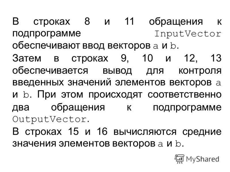 В строках 8 и 11 обращения к подпрограмме InputVector обеспечивают ввод векторов a и b. Затем в строках 9, 10 и 12, 13 обеспечивается вывод для контроля введенных значений элементов векторов a и b. При этом происходят соответственно два обращения к п