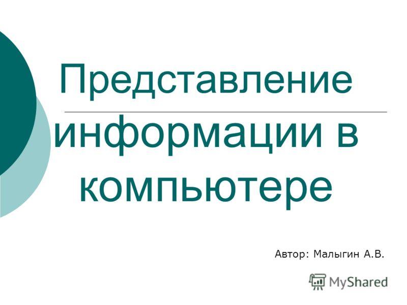 Представление информации в компьютере Автор: Малыгин А.В.