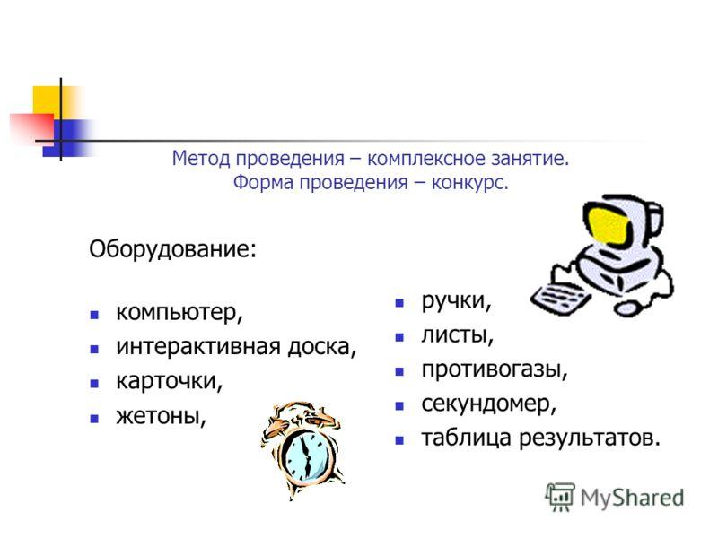 Метод проведения – комплексное занятие. Форма проведения – конкурс. Оборудование: компьютер, интерактивная доска, карточки, жетоны, ручки, листы, противогазы, секундомер, таблица результатов.