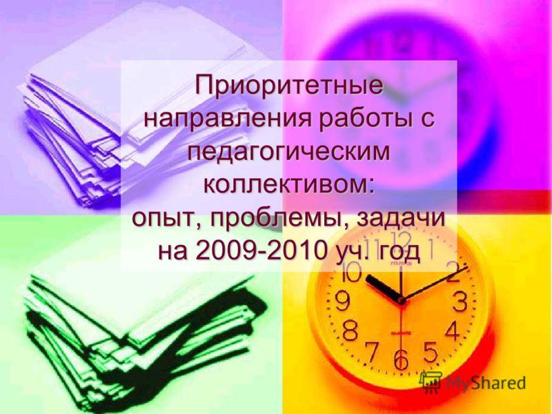 Приоритетные направления работы с педагогическим коллективом: опыт, проблемы, задачи на 2009-2010 уч. год