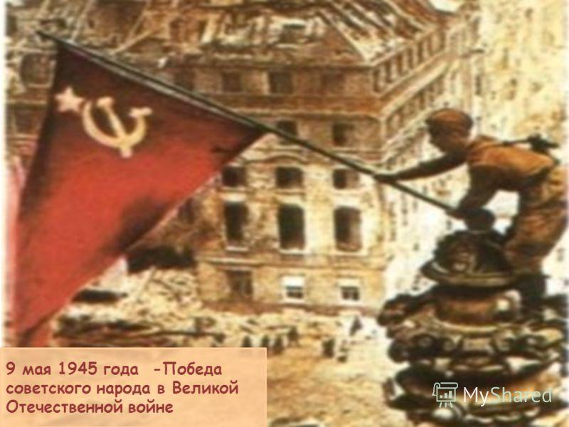 9 мая 1945 года -Победа советского народа в Великой Отечественной войне