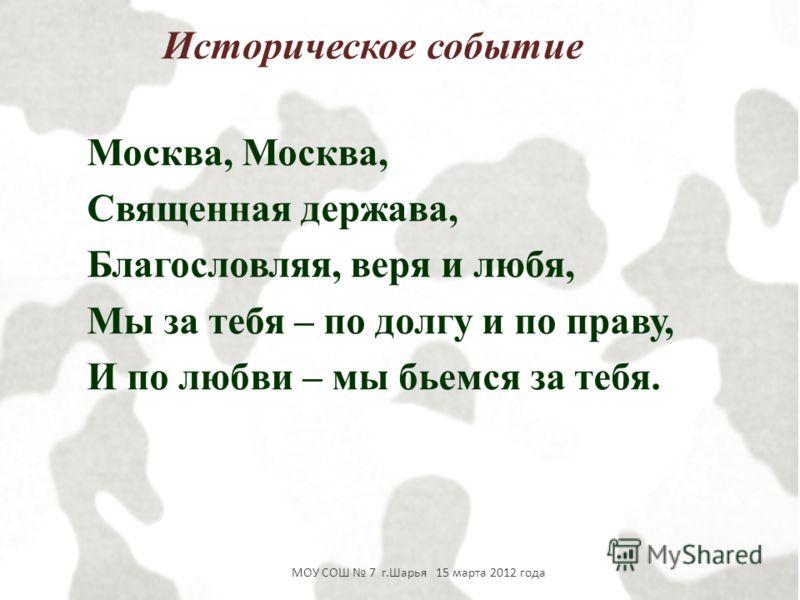 Москва, Священная держава, Благословляя, веря и любя, Мы за тебя – по долгу и по праву, И по любви – мы бьемся за тебя. Историческое событие МОУ СОШ 7 г.Шарья 15 марта 2012 года
