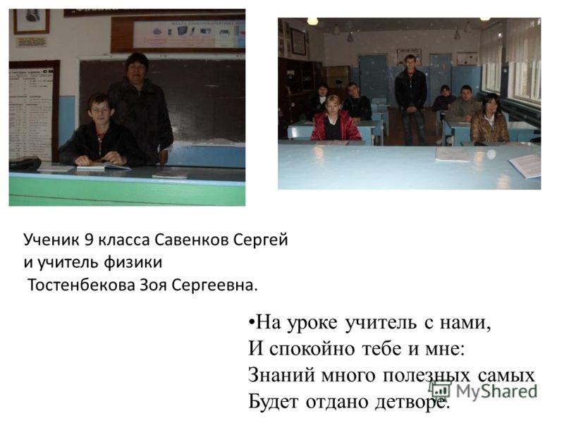 Ученик 9 класса Савенков Сергей и учитель физики Тостенбекова Зоя Сергеевна. На уроке учитель с нами, И спокойно тебе и мне: Знаний много полезных самых Будет отдано детворе.