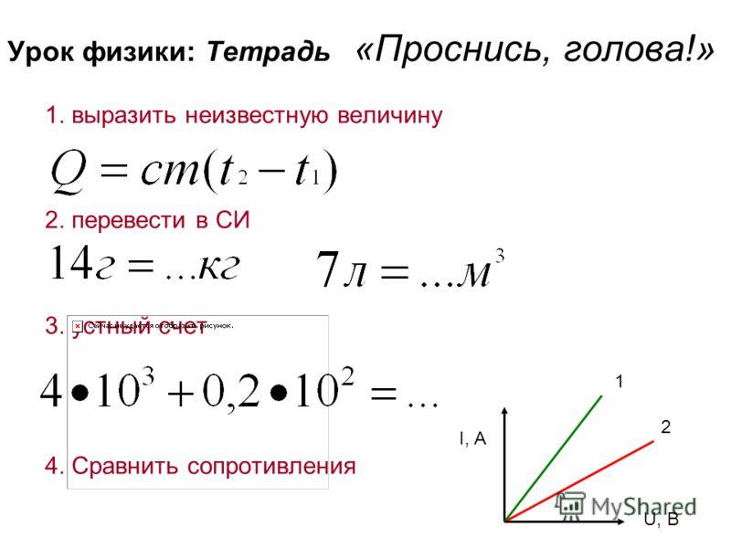 Урок физики: Тетрадь «Проснись, голова!» 1. выразить неизвестную величину 2. перевести в СИ 3. устный счет 4. Сравнить сопротивления 2 1 I, А U, В