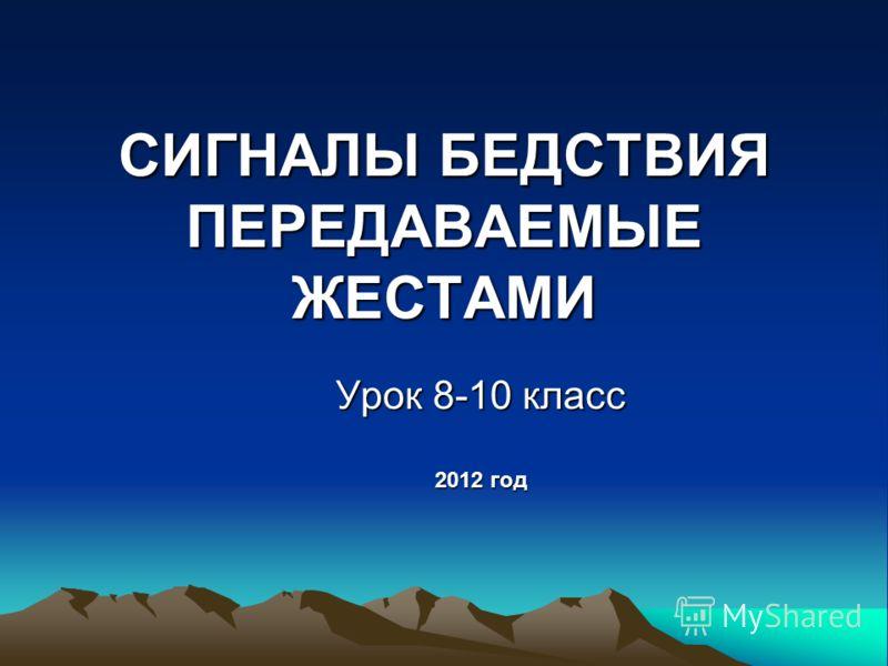 СИГНАЛЫ БЕДСТВИЯ ПЕРЕДАВАЕМЫЕ ЖЕСТАМИ Урок 8-10 класс 2012 год