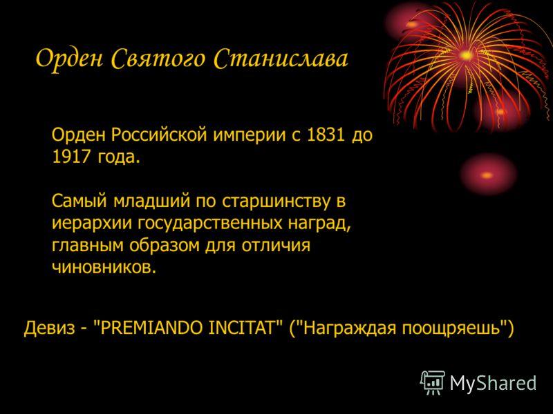 Орден Святого Станислава Орден Российской империи с 1831 до 1917 года. Самый младший по старшинству в иерархии государственных наград, главным образом для отличия чиновников. Девиз - PREMIANDO INCITAT (Награждая поощряешь)