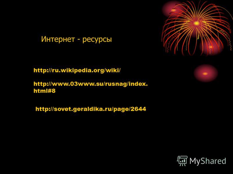 Интернет - ресурсы http://ru.wikipedia.org/wiki/ http://www.03www.su/rusnag/index. html#8 http://sovet.geraldika.ru/page/2644