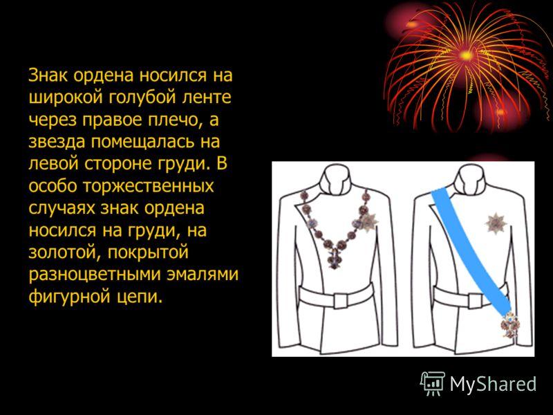 Знак ордена носился на широкой голубой ленте через правое плечо, а звезда помещалась на левой стороне груди. В особо торжественных случаях знак ордена носился на груди, на золотой, покрытой разноцветными эмалями фигурной цепи.