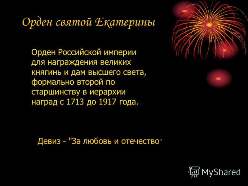 Орден святой Екатерины Орден Российской империи для награждения великих княгинь и дам высшего света, формально второй по старшинству в иерархии наград с 1713 до 1917 года. Девиз - За любовь и отечество