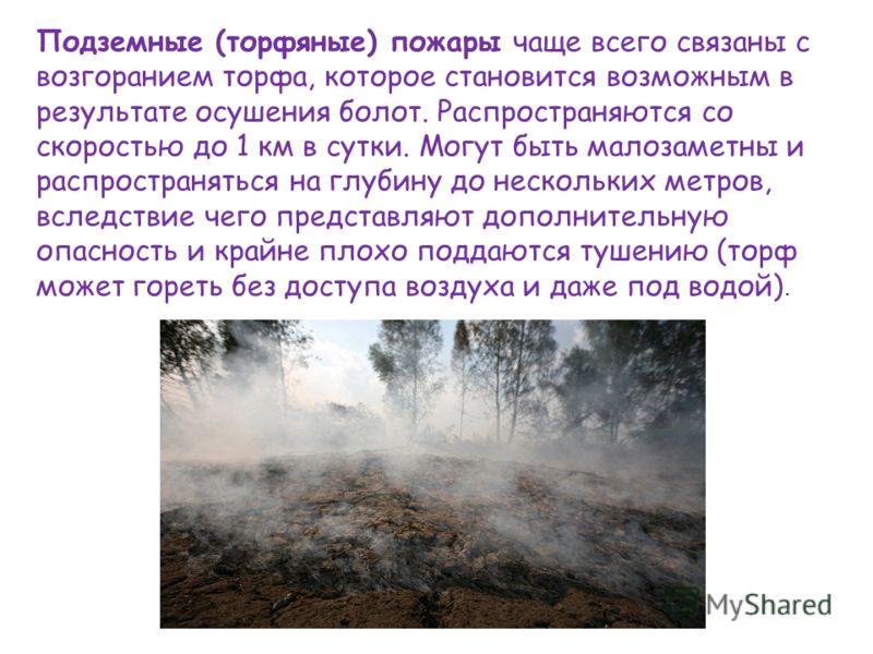 Подземные (торфяные) пожары чаще всего связаны с возгоранием торфа, которое становится возможным в результате осушения болот. Распространяются со скоростью до 1 км в сутки. Могут быть малозаметны и распространяться на глубину до нескольких метров, вс