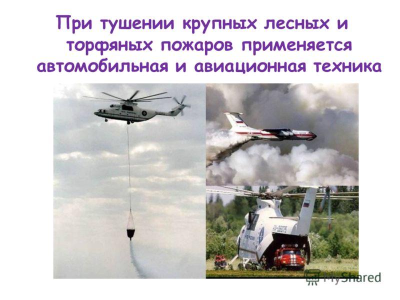 При тушении крупных лесных и торфяных пожаров применяется автомобильная и авиационная техника