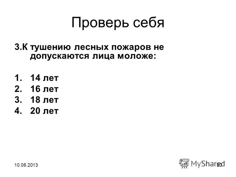 Проверь себя 3.К тушению лесных пожаров не допускаются лица моложе: 1.14 лет 2.16 лет 3.18 лет 4.20 лет 10.06.201330