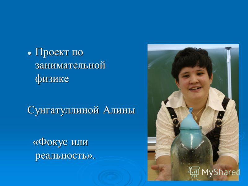 Проект по занимательной физике Проект по занимательной физике Сунгатуллиной Алины «Фокус или реальность». «Фокус или реальность».