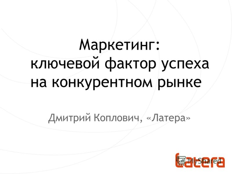Маркетинг: ключевой фактор успеха на конкурентном рынке Дмитрий Коплович, «Латера»