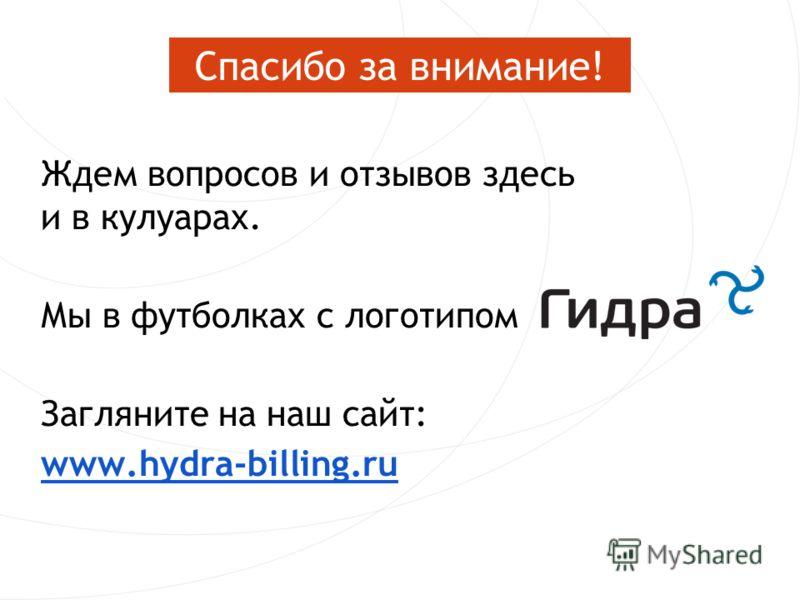 Ждем вопросов и отзывов здесь и в кулуарах. Мы в футболках с логотипом Загляните на наш сайт: www.hydra-billing.ru Спасибо за внимание!