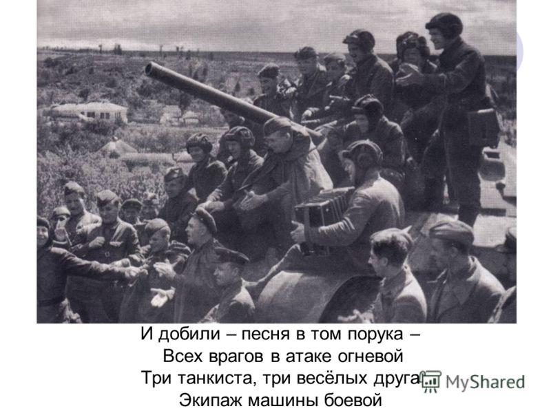 И добили – песня в том порука – Всех врагов в атаке огневой Три танкиста, три весёлых друга Экипаж машины боевой