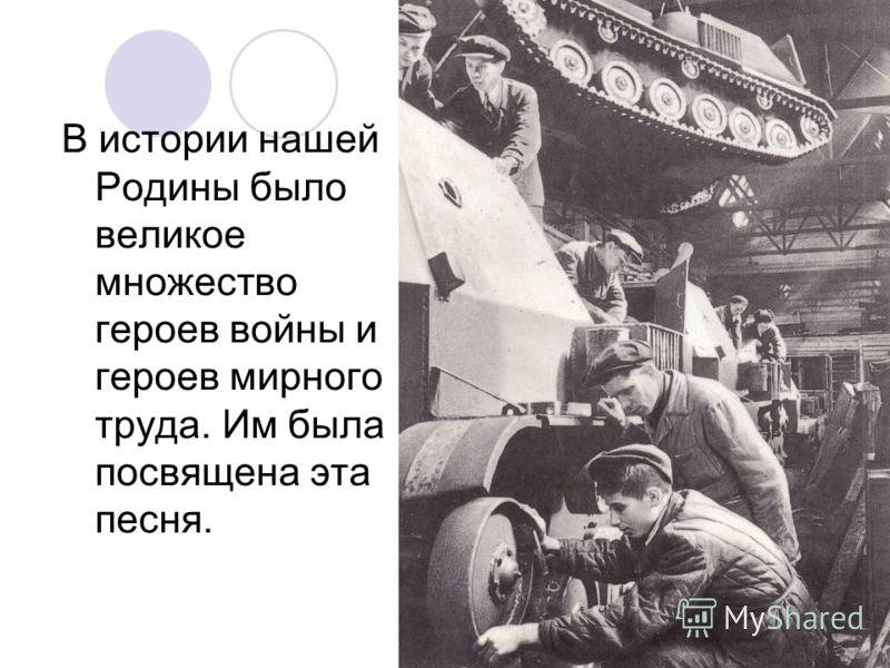 В истории нашей Родины было великое множество героев войны и героев мирного труда. Им была посвящена эта песня.
