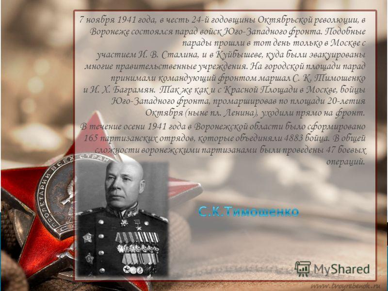7 ноября 1941 года, в честь 24-й годовщины Октябрьской революции, в Воронеже состоялся парад войск Юго-Западного фронта. Подобные парады прошли в тот день только в Москве с участием И. В. Сталина, и в Куйбышеве, куда были эвакуированы многие правител