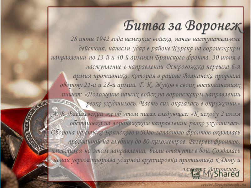 28 июня 1942 года немецкие войска, начав наступательные действия, нанесли удар в районе Курска на воронежском направлении по 13-й и 40-й армиям Брянского фронта. 30 июня в наступление в направлении Острогожска перешла 6-я армия противника, которая в