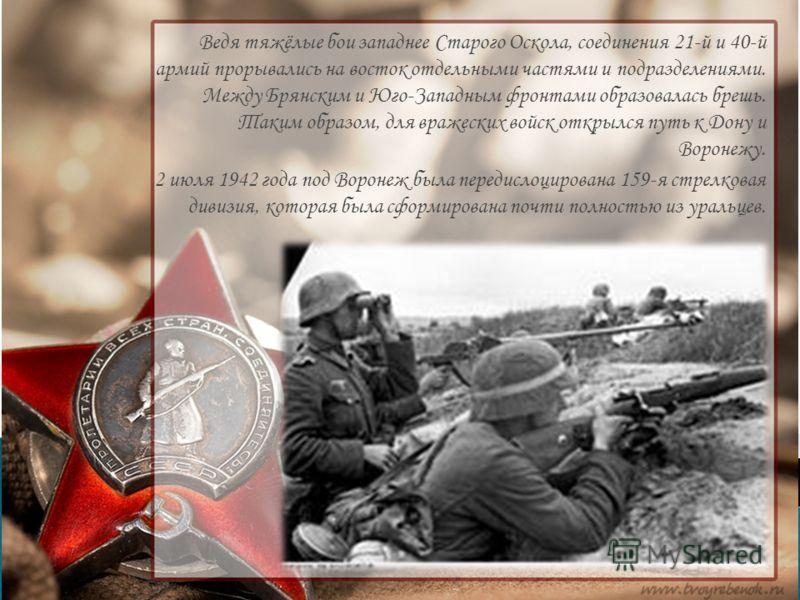 Ведя тяжёлые бои западнее Старого Оскола, соединения 21-й и 40-й армий прорывались на восток отдельными частями и подразделениями. Между Брянским и Юго-Западным фронтами образовалась брешь. Таким образом, для вражеских войск открылся путь к Дону и Во