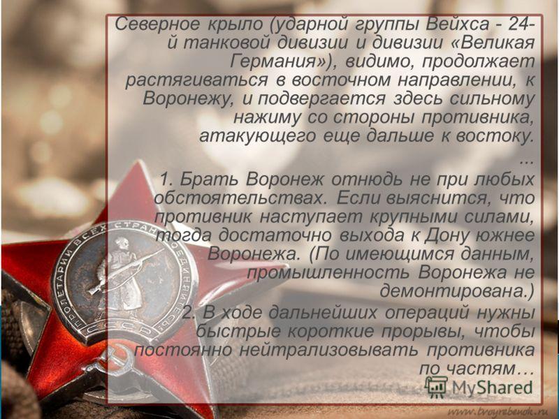 Северное крыло (ударной группы Вейхса - 24- й танковой дивизии и дивизии «Великая Германия»), видимо, продолжает растягиваться в восточном направлении, к Воронежу, и подвергается здесь сильному нажиму со стороны противника, атакующего еще дальше к во
