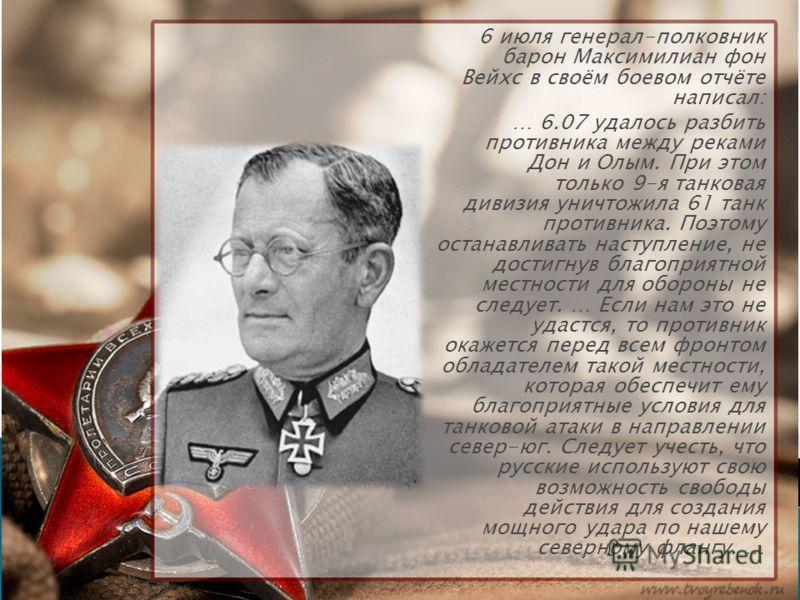 6 июля генерал-полковник барон Максимилиан фон Вейхс в своём боевом отчёте написал: … 6.07 удалось разбить противника между реками Дон и Олым. При этом только 9-я танковая дивизия уничтожила 61 танк противника. Поэтому останавливать наступление, не д