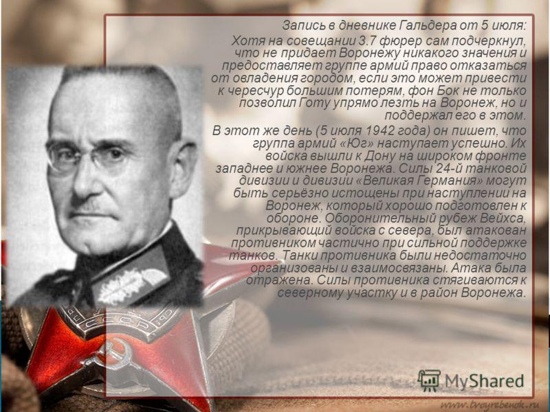 Запись в дневнике Гальдера от 5 июля: Хотя на совещании 3.7 фюрер сам подчеркнул, что не придает Воронежу никакого значения и предоставляет группе армий право отказаться от овладения городом, если это может привести к чересчур большим потерям, фон Бо