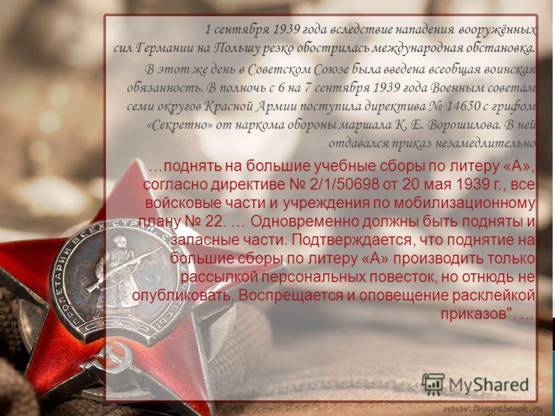1 сентября 1939 года вследствие нападения вооружённых сил Германии на Польшу резко обострилась международная обстановка. В этот же день в Советском Союзе была введена всеобщая воинская обязанность. В полночь с 6 на 7 сентября 1939 года Военным совета