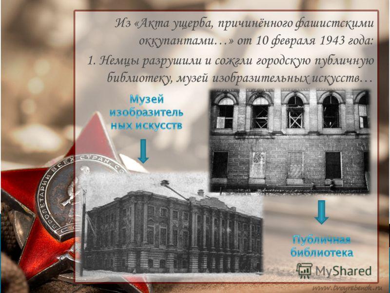Из «Акта ущерба, причинённого фашистскими оккупантами…» от 10 февраля 1943 года: 1. Немцы разрушили и сожгли городскую публичную библиотеку, музей изобразительных искусств …