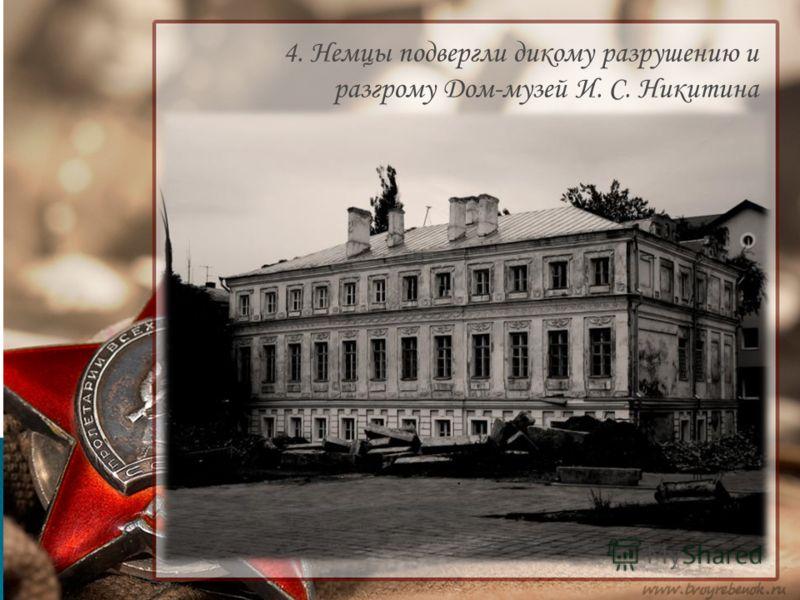 4. Немцы подвергли дикому разрушению и разгрому Дом-музей И. С. Никитина