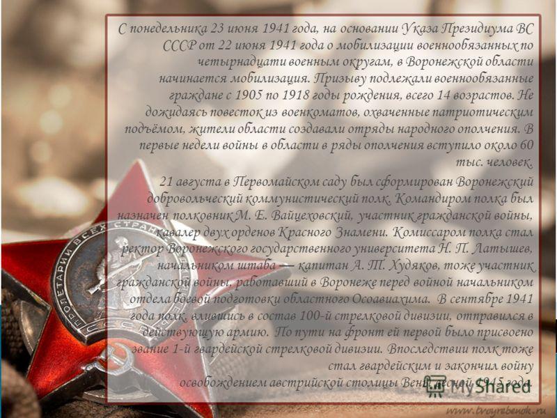 С понедельника 23 июня 1941 года, на основании Указа Президиума ВС СССР от 22 июня 1941 года о мобилизации военнообязанных по четырнадцати военным округам, в Воронежской области начинается мобилизация. Призыву подлежали военнообязанные граждане с 190