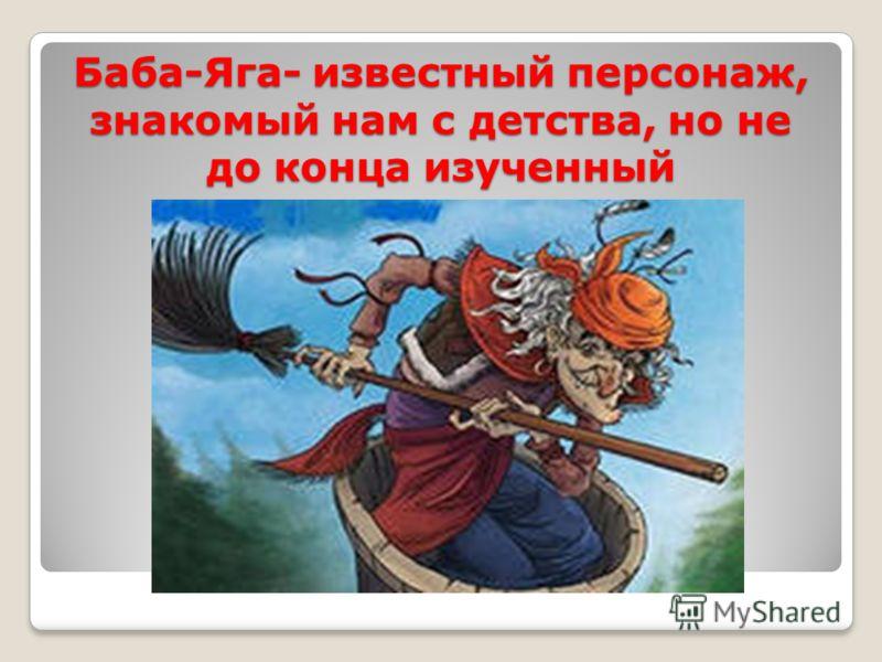 Баба-Яга- известный персонаж, знакомый нам с детства, но не до конца изученный