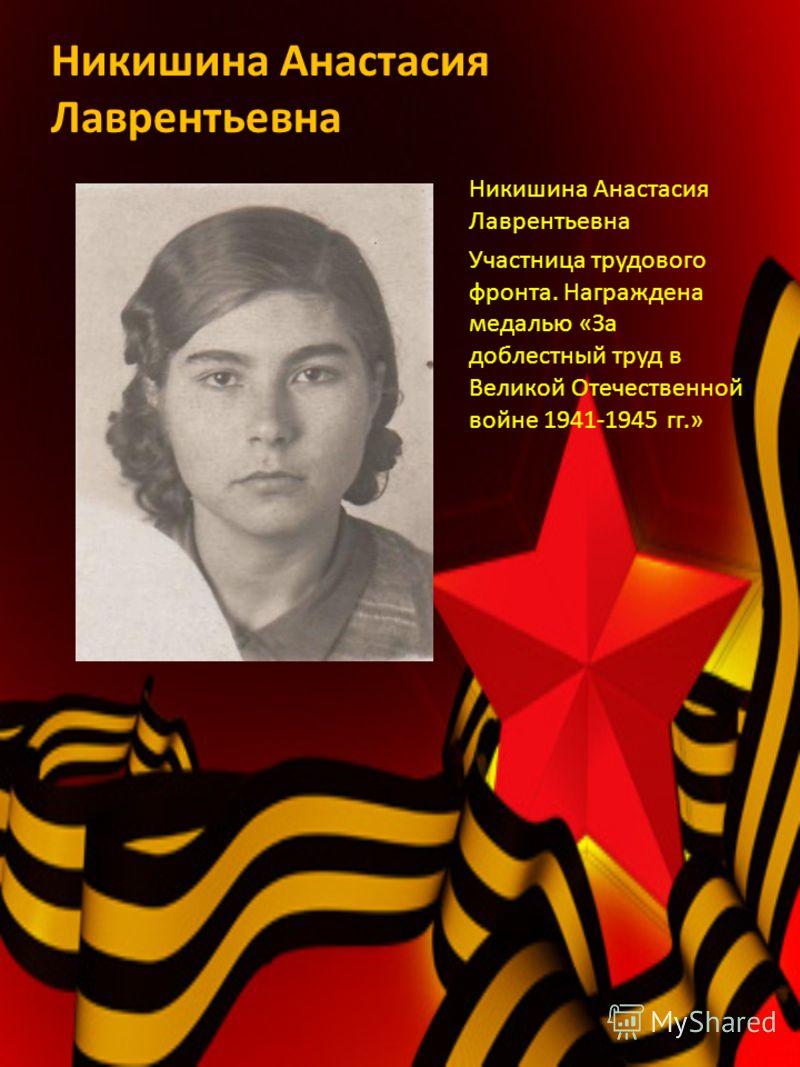 Никишина Анастасия Лаврентьевна Участница трудового фронта. Награждена медалью «За доблестный труд в Великой Отечественной войне 1941-1945 гг.»