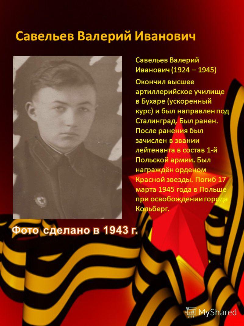Савельев Валерий Иванович Савельев Валерий Иванович (1924 – 1945) Окончил высшее артиллерийское училище в Бухаре (ускоренный курс) и был направлен под Сталинград. Был ранен. После ранения был зачислен в звании лейтенанта в состав 1-й Польской армии.
