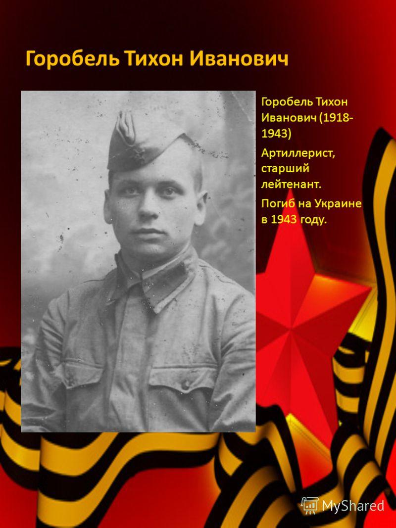Горобель Тихон Иванович Горобель Тихон Иванович (1918- 1943) Артиллерист, старший лейтенант. Погиб на Украине в 1943 году.