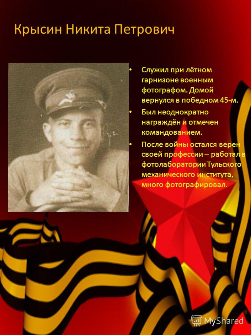 Крысин Никита Петрович Служил при лётном гарнизоне военным фотографом. Домой вернулся в победном 45-м. Был неоднократно награждён и отмечен командованием. После войны остался верен своей профессии – работал в фотолаборатории Тульского механического и