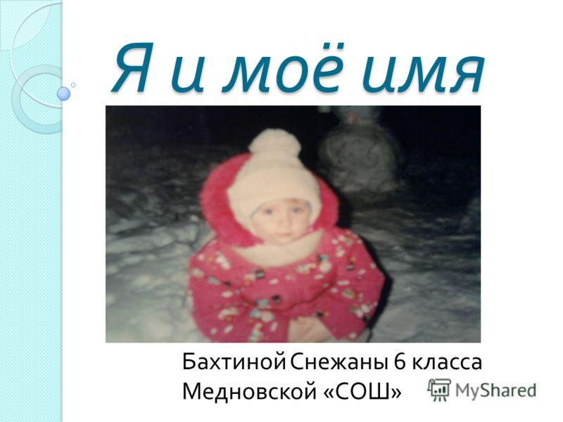 Я и моё имя Я и моё имя Бахтиной Снежаны 6 класса Медновской « СОШ »