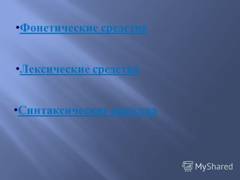 Фонетические средства Фонетические средства Лексические средства Лексические средства Синтаксические средства Синтаксические средства