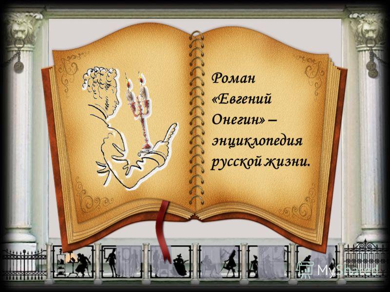 Роман «Евгений Онегин» – энциклопедия русской жизни.