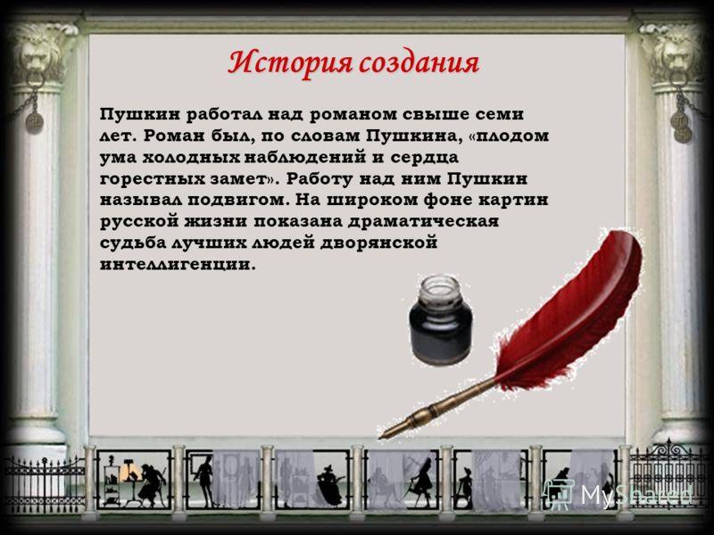История создания Пушкин работал над романом свыше семи лет. Роман был, по словам Пушкина, «плодом ума холодных наблюдений и сердца горестных замет». Работу над ним Пушкин называл подвигом. На широком фоне картин русской жизни показана драматическая с