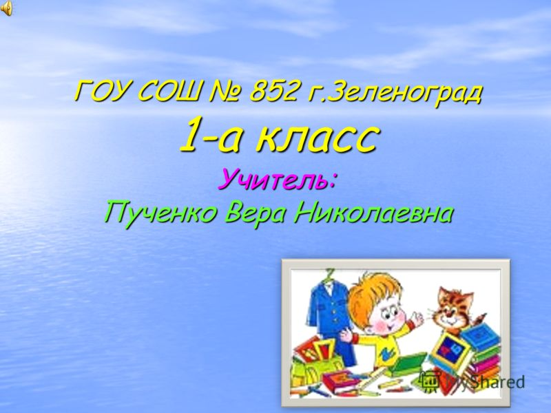 ГОУ СОШ 852 г.Зеленоград 1-а класс Учитель: Пученко Вера Николаевна