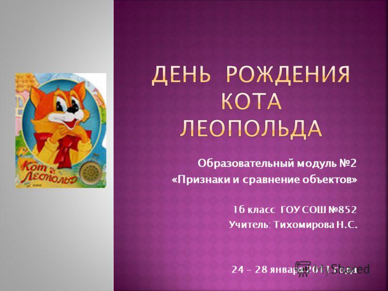 Образовательный модуль 2 «Признаки и сравнение объектов» 1б класс ГОУ СОШ 852 Учитель: Тихомирова Н.С. 24 – 28 января 2011 года