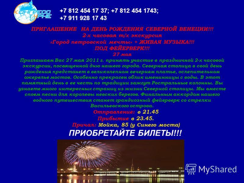 ПРИГЛАШЕНИЕ НА ДЕНЬ РОЖДЕНИЯ СЕВЕРНОЙ ВЕНЕЦИИ!!! 2-х часовая т/х экскурсия «Город петровской мечты» + ЖИВАЯ МУЗЫКА!!! ПОД ФЕЙЕРВЕРК!!! 27 мая Приглашаем Вас 27 мая 2011 г. принять участие в праздничной 2-х часовой экскурсии, посвященной дню нашего го